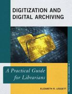 Digitization and Digital Archiving : A Practical Guide for Librarians - Elizabeth R. Leggett