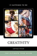 Creativity : The Ultimate Teen Guide - Aryna Ryan