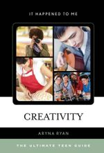 Creativity : The Ultimate Teen Guide - Aryna Ryan