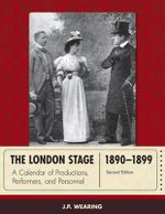 The London Stage 1890-1899 : A Calendar of Productions, Performers, and Personnel - J. P. Wearing
