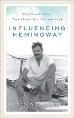 Influencing Hemingway : People and Places That Shaped His Life and Work - Nancy W. Sindelar