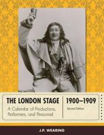 The London Stage 1900-1909 : A Calendar of Productions, Performers, and Personnel - J. P. Wearing