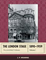 The London Stage 1890-1959 : Accumulated Indexes - J. P. Wearing