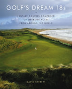 Golf's Dream 18s : Fantasy Courses Comprised of Over 300 Holes from Around the World - David Barrett