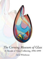 The Corning Museum of Glass : A Decade of Glass Collecting, 1990-1999 - David Whitehouse