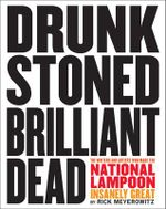 Drunk Stoned Brilliant Dead : The Writers and Artists Who Made the National Lampoon Insanely Great - Rick Meyerowitz