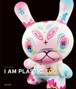 I Am Plastic, Too :  The Next Generation of Designer Toys - Paul Budnitz
