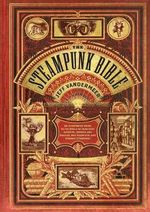The Steampunk Bible : An Illustrated Guide to the World of Imaginary Airships, Corsets and Goggles, Mad Scientists, and Strange Literature - Jeff VanderMeer