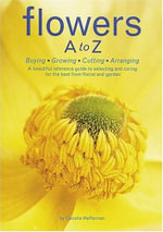 Flowers A to Z : Buying,Growing,Cutting, Arranging - Cecelia Hefferman