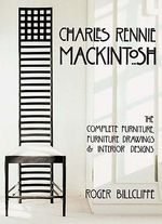 Charles Rennie Mackintosh : The Complete Furniture, Furniture Drawings & Interior Designs - Roger Billcliffe