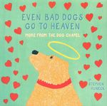 Even Bad Dogs Go to Heaven : More from the Dog Chapel - Stephen Huneck