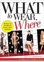 What To Wear, Where : The How-to Handbook for Any Style Situation - Hillary Kerr