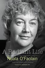 A Radiant Life : The Selected Journalism of Nuala O'Faolain - Nuala O'Faolain