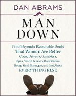 Man Down : Proof Beyond a Reasonable Doubt That Women Are Better Cops, Drivers, Gamblers, Leaders, Beer Tasters, Nail Hammerers, and Just About Everything Else - Dan Abrams