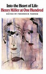 Into the Heart of Life : Henry Miller at One Hundred - Henry Miller