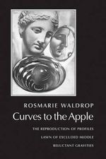 Curves to the Apple : The Reproduction of Profiles Lawn of Excluded Middle Reluctant Gravities - Rosmarie Waldrop