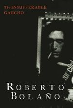 The Insufferable Gaucho : Reports from the Frontline - Roberto Bolano