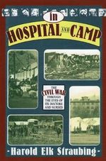 In Hospital and Camp : The Civil War Through the Eyes of its Doctors and Nurses - Harold Elk Straubling