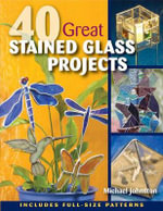 40 Great Stained Glass Projects : Includes Full-Size Patterns - Michael Johnston