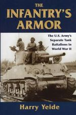 The Infantry's Armor : The U.S. Army's Separate Tank Battalions in WWII - Harry Yeide