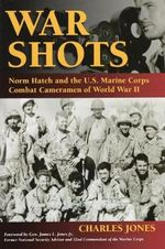 War Shots : Norm Hatch and the US Marine Corps Combat Cameramen of World War II - Charles Jones