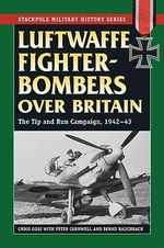 Luftwaffe Fighter-Bombers Over Britain : The Tip and Run Campaign, 1942-43 - Chris Goss