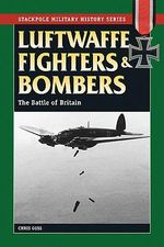Luftwaffe Fighters and Bombers : The Battle of Britain - Chris Goss