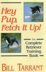 Hey Pup, Fetch it Up : The Complete Retriever Training Book - Bill Tarrant
