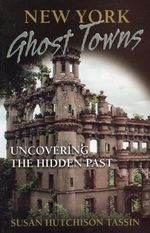 New York Ghost Towns : Uncovering the Hidden Past - Susan Hutchison Tassin