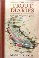 Trout Diaries : A Year of Fly Fishing in New Zealand - Derek Grzelewwski