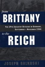 From Brittany to the Reich : The 29th Infantry Division in Germany, September-November 1944 - Joseph Balkoski
