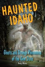 Haunted Idaho : Ghosts and Strange Phenomena of the Gem State - Andy Weeks