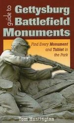 Guide to Gettysburg Battlefield Monuments : Find Every Monument and Tablet in the Park - Tom Huntington