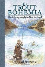 The Trout Bohemia : Fly-fishing Travels in New Zealand - Derek Grzelewski