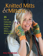 Knitted Mitts & Mittens : 25 Fun and Fashionable Designs for Fingerless Gloves, Mittens, and Wrist Warmers - Amy Gunderson
