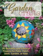 Garden Crafts : 20 Beautiful and Practical Projects for Patio, Porch, Deck, Garden or Yard - Elizabeth Letcavage