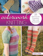 Colorwork Knitting : 25 Spectacular Sweaters, Hats, and Accessories - Sarah E. White