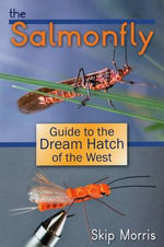 The Salmonfly : Guide to the Dream Hatch of the West - Skip Morris