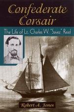 Confederate Corsair : The Life of Lt Charles W 'Savez' Read - Robert A. Jones