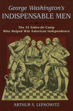 George Washington's Indispensable Men : The 32 Aides-de-Camp Who Helped Win American Independence - Arthur S. Lefkowitz