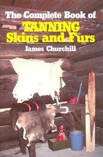 The Complete Book of Tanning Skins and Furs : The Science of Leather - James Churchill
