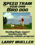 Speed Train Your Own Bird Dog : The Quick, Efficient, Proven System for Training a... - Larry Mueller