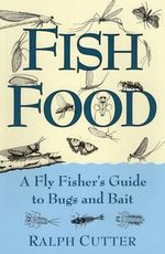 Fish Food A Fly Fisher's Guide : a Fly Fisher's Guide to Bugs and Bait - Ralph Cutter