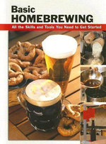 Basic Homebrewing : All the Skills and Tools You Need to Get Started