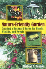 The Nature-Friendly Garden : Creating a Backyard Haven for Plants, Wildlife and People - Marlene A. Condon