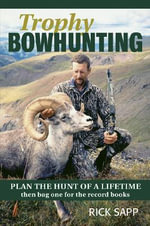 Trophy Bowhunting : Plan the Hunt of a Lifetime Then Bag One for the Record Books - Rick Sapp