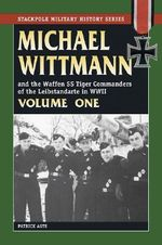 Michael Wittmann and the Waffen SS Tiger Commanders of the Leibstandarte in WWII : v. 1 - Patrick Agte