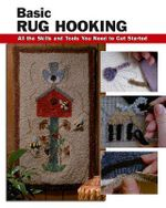 Basic Rug Hooking : All the Skills and Tools You Need to Get Started