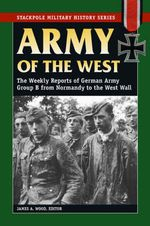 Army of the West : The Weekly Reports of German Army Group B from Normandy to the West Wall