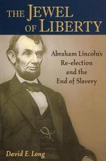 Jewel of Liberty : Abraham Lincoln's Re-Election and the End of Slavery - David E. Long